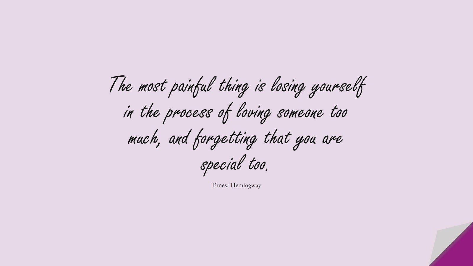 The most painful thing is losing yourself in the process of loving someone too much, and forgetting that you are special too. (Ernest Hemingway);  #RelationshipQuotes
