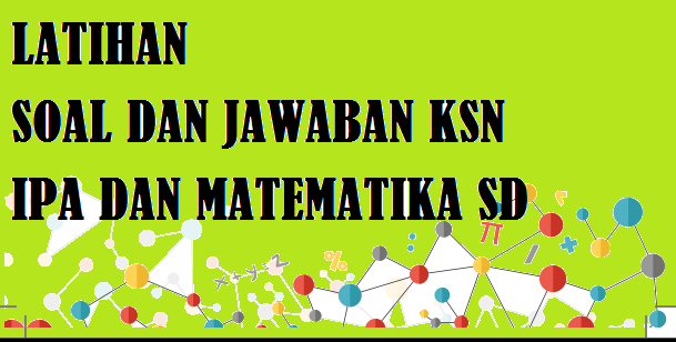 Latihan Soal dan Jawaban KSN IPA dan Matematika SD Tahun  LATIHAN SOAL DAN JAWABAN KSN IPA DAN MATEMATIKA SD TAHUN 2020