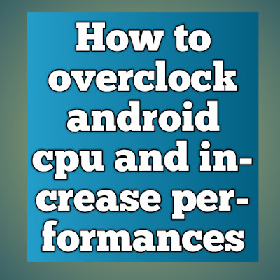 How to overclock android cpu and increase performances