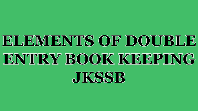 ELEMENTS OF DOUBLE ENTRY BOOK KEEPING  FOR JKSSB PANCHAYAT ACCOUNT ASSISTANT