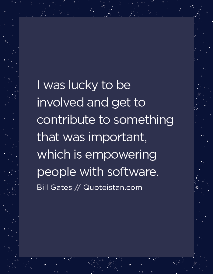 I was lucky to be involved and get to contribute to something that was important, which is empowering people with software.
