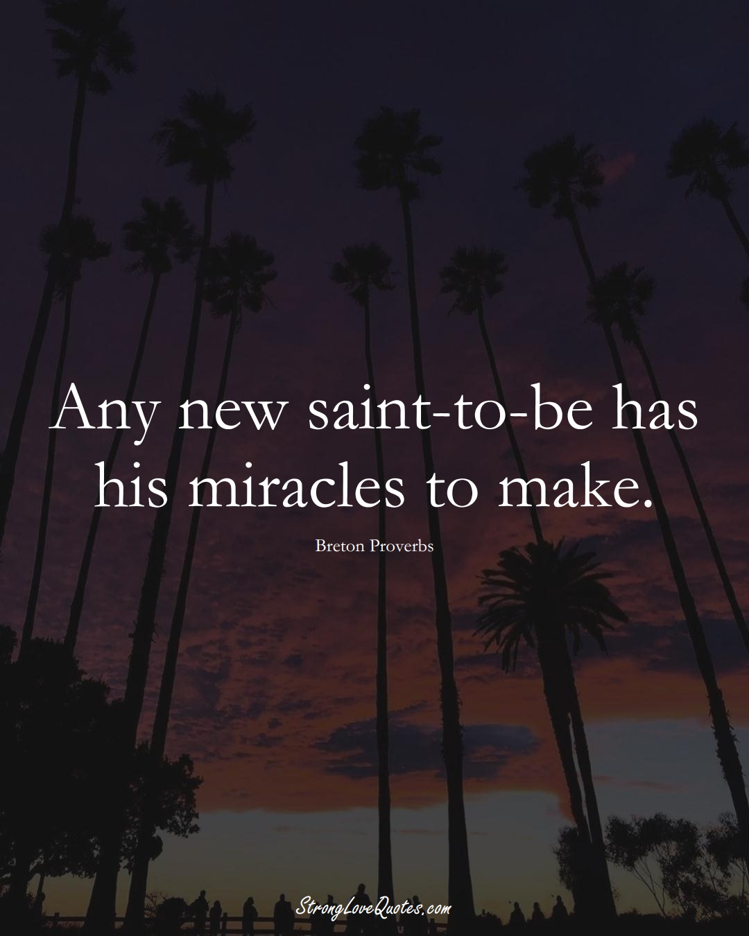Any new saint-to-be has his miracles to make. (Breton Sayings);  #aVarietyofCulturesSayings