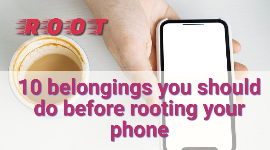 10 belongings you should do before rooting your phone