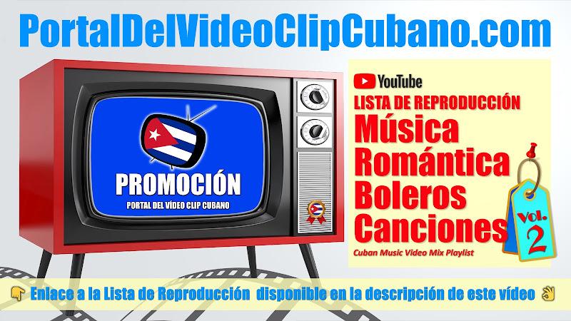 Lista de Reproducción de Música Romántica, Boleros y Canciones  incluidas en el catálogo del Portal Del Vídeo Clip Cubano. Variado (Volumen 02)