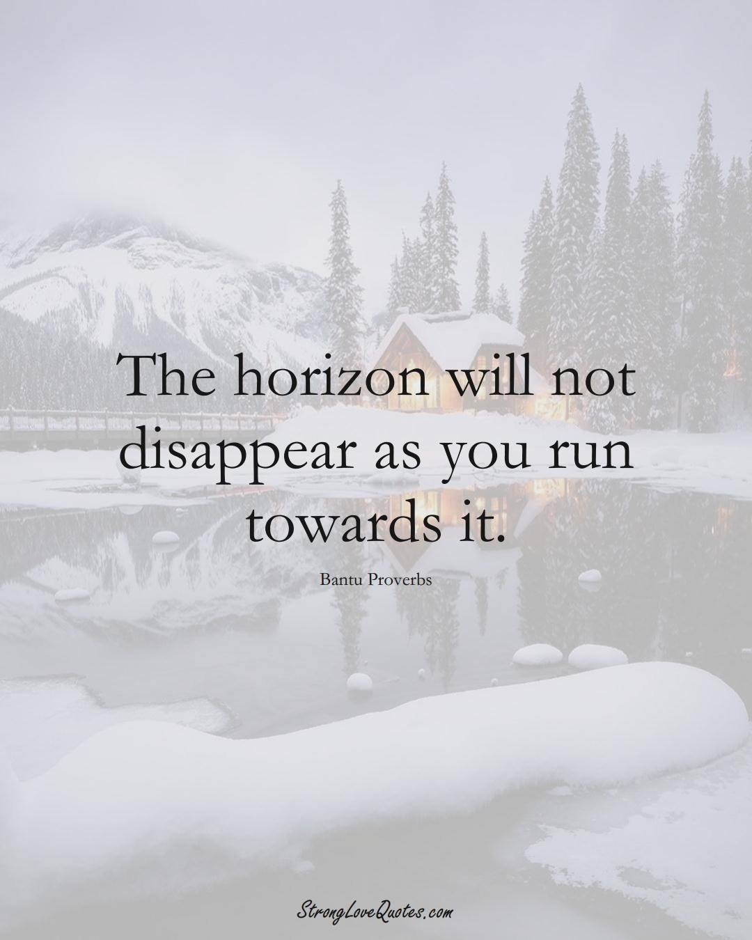 The horizon will not disappear as you run towards it. (Bantu Sayings);  #aVarietyofCulturesSayings