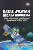 Judul Buku : Batas Wilayah Negara Indonesia – Dimensi, Permasalahan, dan Strategi Penanganan (Sebuah Tinjauan Empiris dan Yuridis)