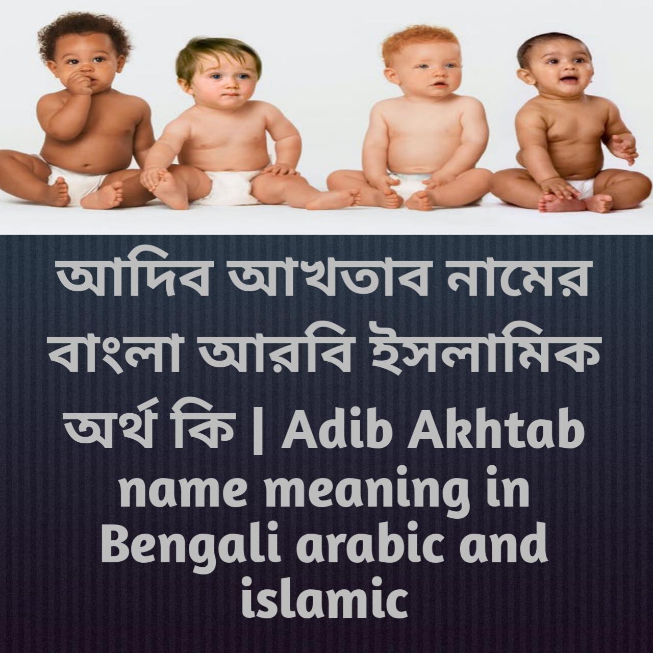 আদিব আখতাব নামের অর্থ কি, আদিব আখতাব নামের বাংলা অর্থ কি, আদিব আখতাব নামের ইসলামিক অর্থ কি, Adib Akhtab name meaning in Bengali, আদিব আখতাব কি ইসলামিক নাম,