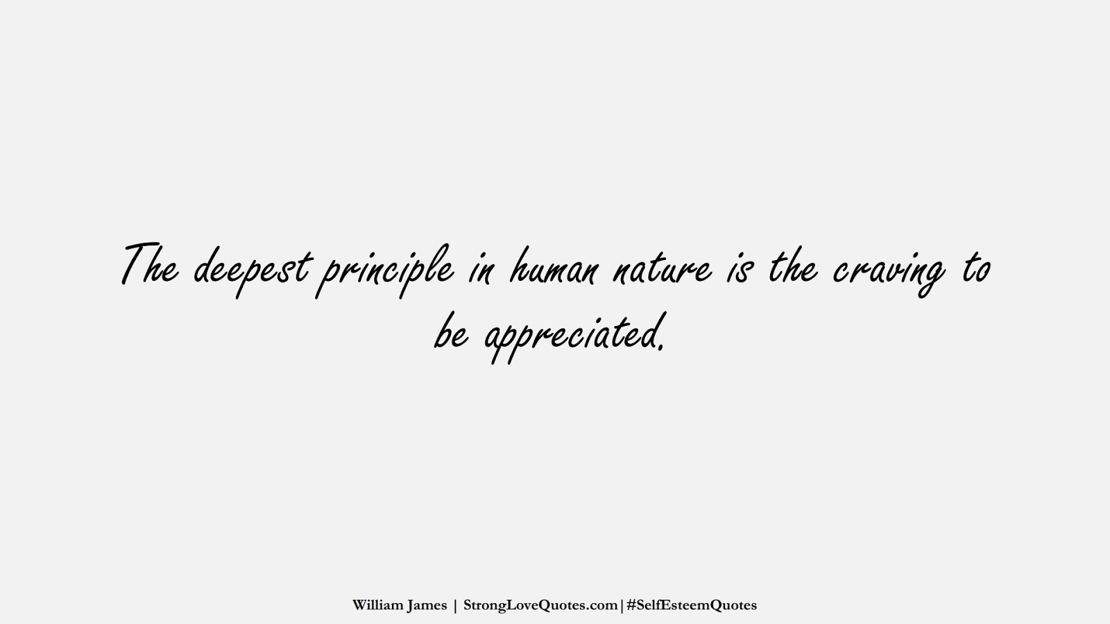 The deepest principle in human nature is the craving to be appreciated. (William James);  #SelfEsteemQuotes