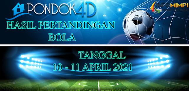 HASIL PERTANDINGAN BOLA 10 -11 APRIL 2021