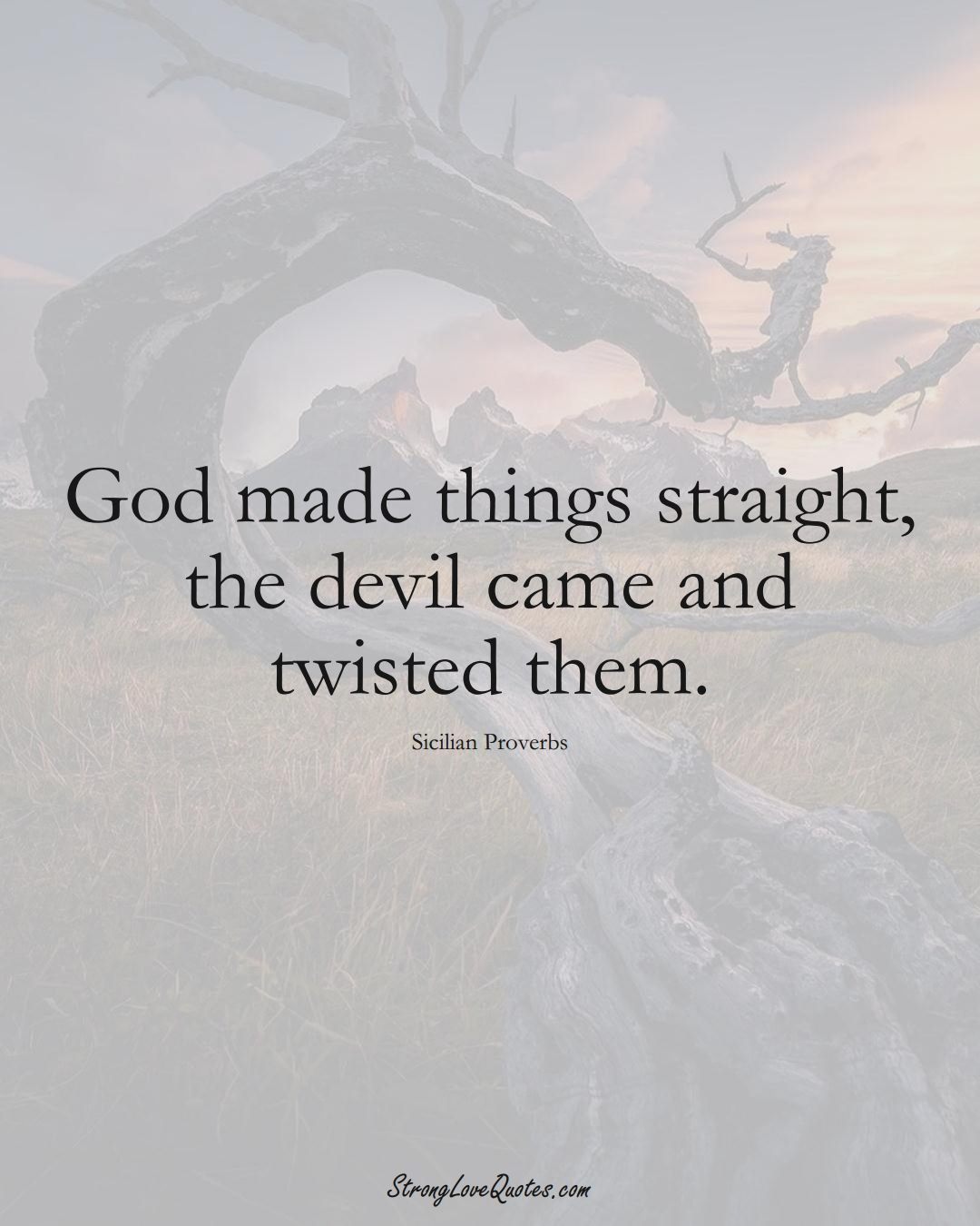 God made things straight, the devil came and twisted them. (Sicilian Sayings);  #EuropeanSayings