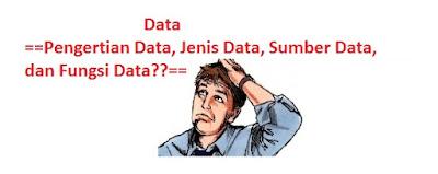 Pengertian Data, Jenis Data, Sumber Data, dan Fungsi Data