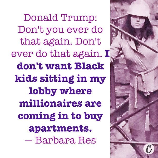 Donald Trump: Don't you ever do that again. Don't ever do that again. I don't want Black kids sitting in my lobby where millionaires are coming in to buy apartments. — Barbara Res, a real estate executive who worked for President Donald Trump