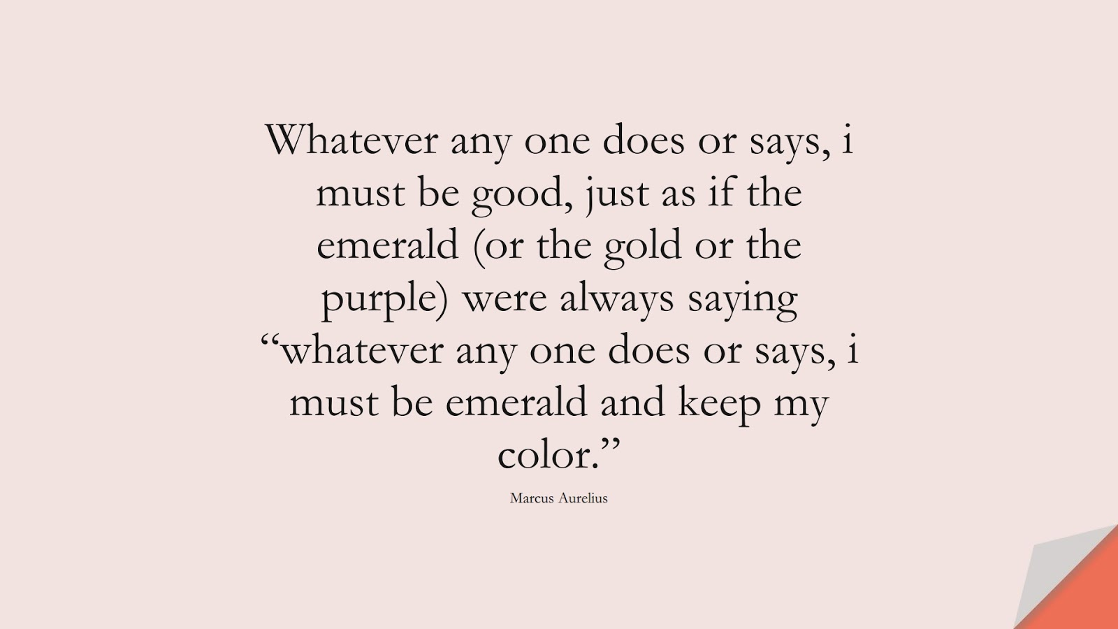 """Whatever any one does or says, i must be good, just as if the emerald (or the gold or the purple) were always saying """"whatever any one does or says, i must be emerald and keep my color."""" (Marcus Aurelius);  #MarcusAureliusQuotes"""