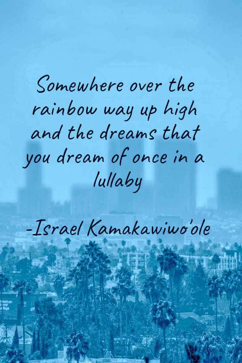 Somewhere over the rainbow Way up high There's a land that I heard of Once in a lullaby - Israel Kamakawiwoʻole