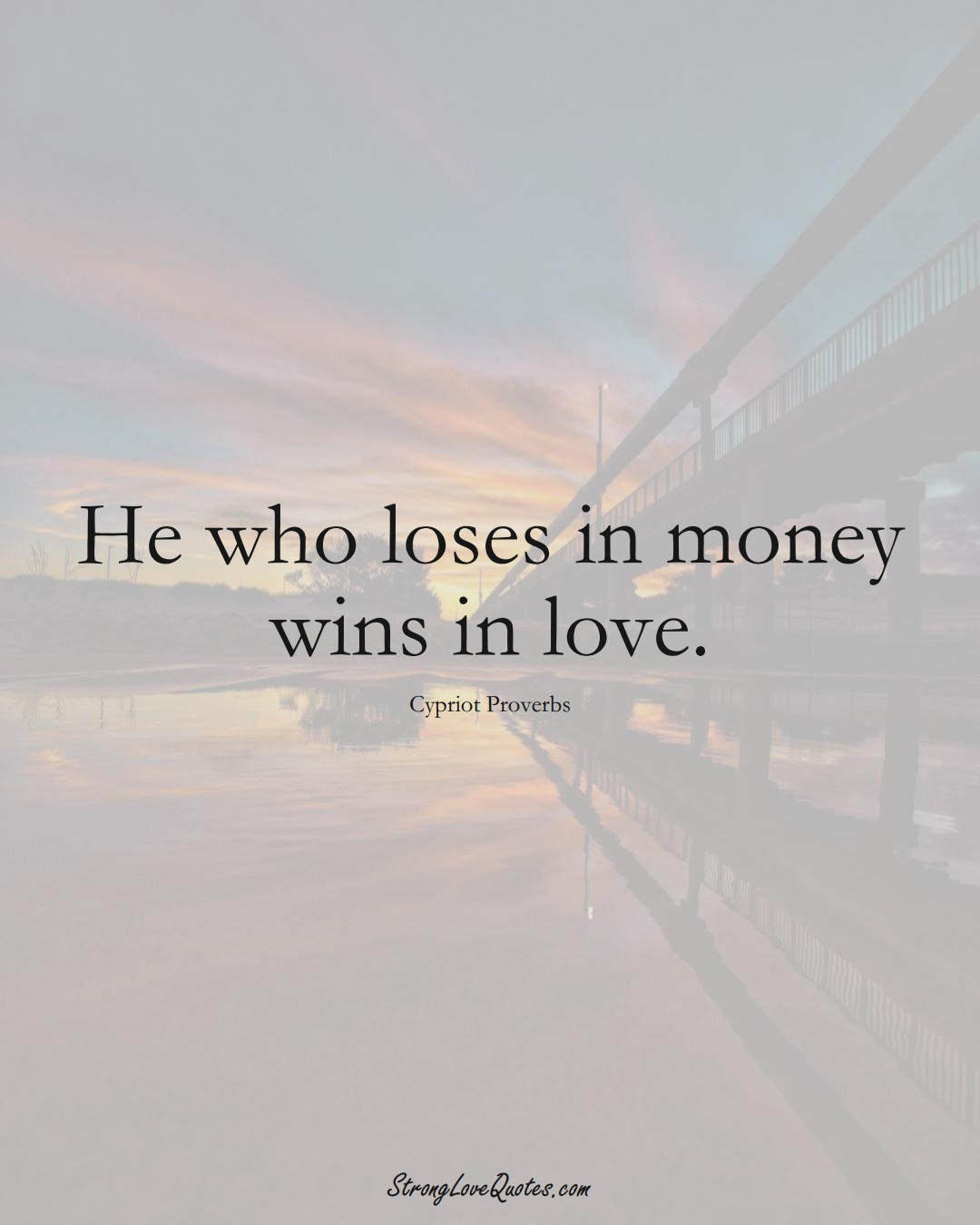 He who loses in money wins in love. (Cypriot Sayings);  #MiddleEasternSayings