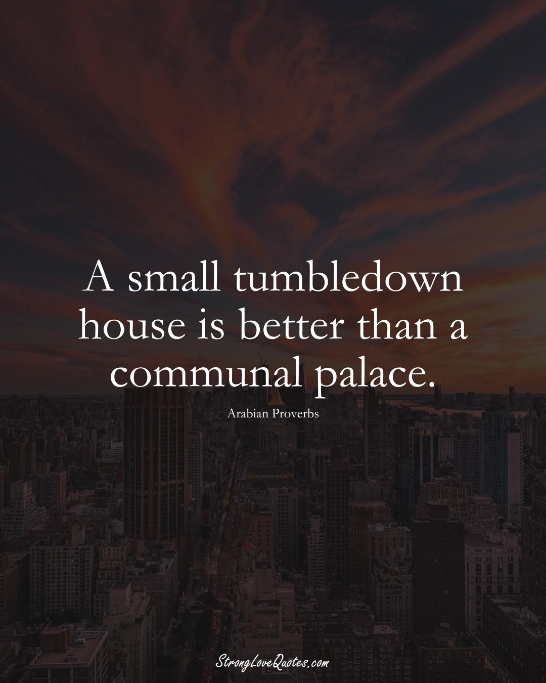 A small tumbledown house is better than a communal palace. (Arabian Sayings);  #aVarietyofCulturesSayings