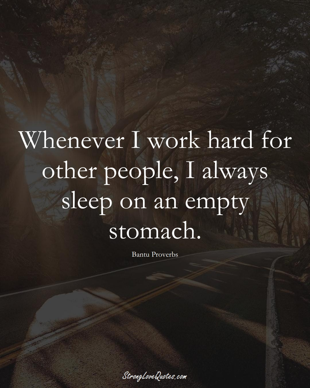 Whenever I work hard for other people, I always sleep on an empty stomach. (Bantu Sayings);  #aVarietyofCulturesSayings