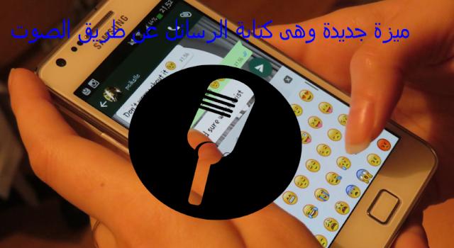 تعرف على ميزة جديدة وهى كتابة الرسائل عن طريق الصوت فى الواتساب!