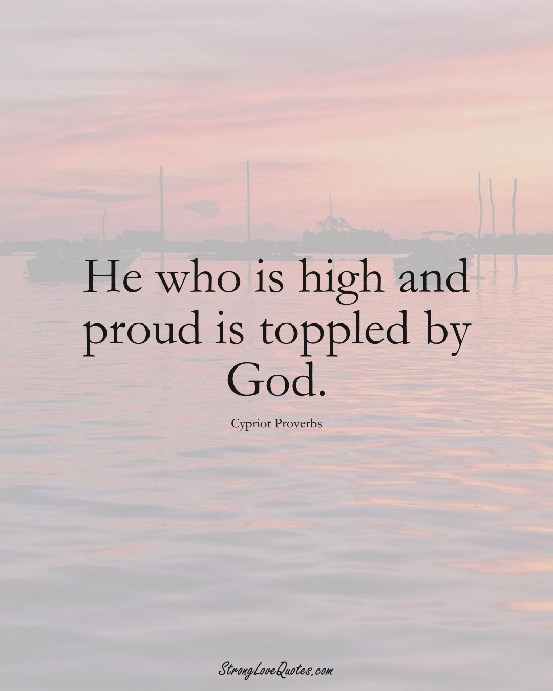 He who is high and proud is toppled by God. (Cypriot Sayings);  #MiddleEasternSayings