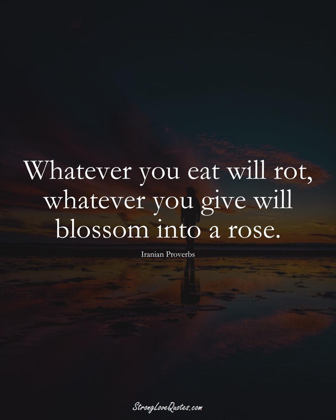 Whatever you eat will rot, whatever you give will blossom into a rose. (Iranian Sayings);  #MiddleEasternSayings