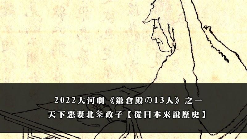 2022大河劇《鎌倉殿の13人》之一 天下惡妻北条政子【從日本來說歷史】