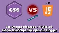 Seo Onpage Blogspot - #1 Xóa bỏ CSS và JavaScript mặc định của blogger