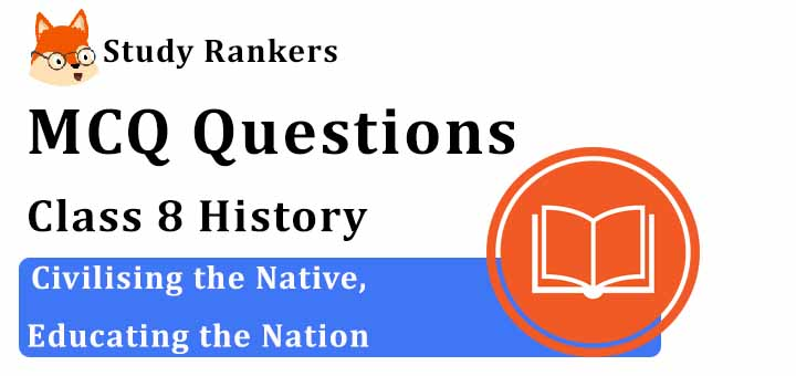 MCQ Questions for Class 8 History: Ch 7 Civilising the Native, Educating the Nation