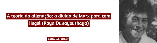 A teoria da alienação: a dívida de Marx para com Hegel (Raya Dunayevskaya)