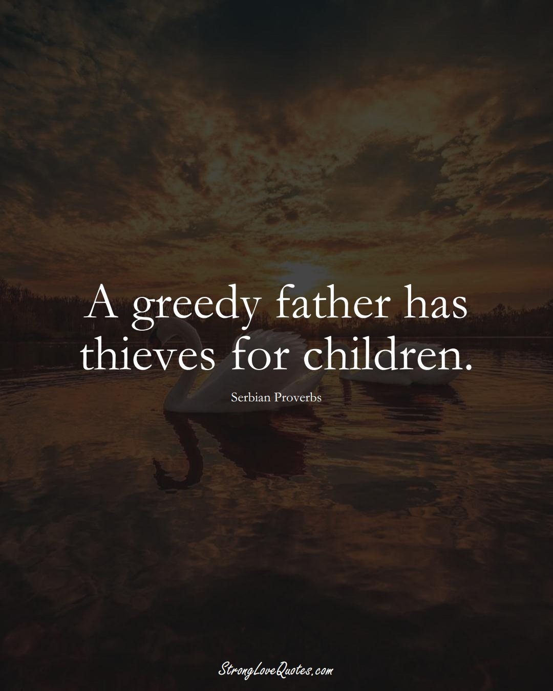A greedy father has thieves for children. (Serbian Sayings);  #EuropeanSayings