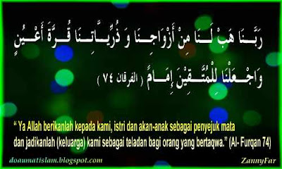 """8.  RABBANAA HAB LANAA MIN AZWAAJINAA WADZURRIY-YAATINAA QURRATA A'YUNIWWAJ'ALNAA LIL MUTTA-QIINA IMAAMAA.  """" Ya Allah berikanlah kepada kami, istri dan akan-anak sebagai penyejuk mata dan jadikanlah (keluarga) kami sebagai teladan bagi orang yang bertaqwa."""" (Al- Furqan 74)"""