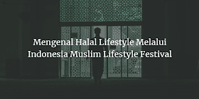 Mengenal Halal Lifestyle Melalui Indonesia Muslim Lifestyle Festival