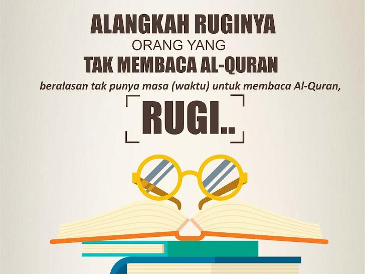 Alangkah Ruginya Orang yang Tak Membaca Al-Quran, dan selalu beralasan tak punya masa (waktu) untuk membaca Al-Quran, RUGI..