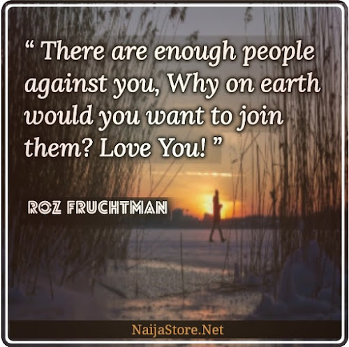 Roz Fruchtman's Quote: There are enough people against you, Why on earth would you want to join them? Love You! - Quotes