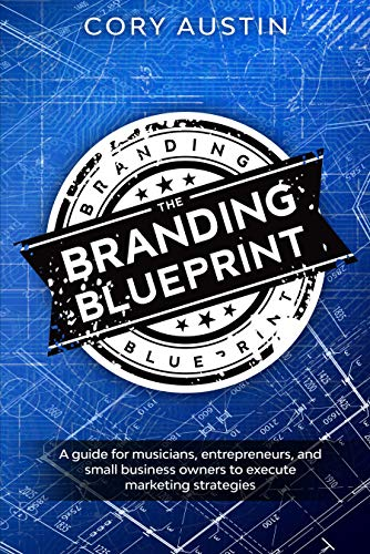 The Branding Blueprint: A GUIDE FOR musicians, entrepreneurs, and small business owners to execute marketing strategies by Cory Austin
