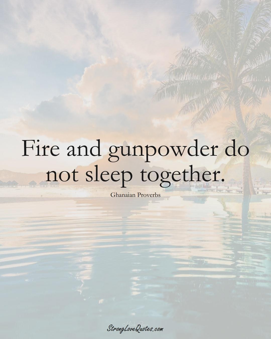 Fire and gunpowder do not sleep together. (Ghanaian Sayings);  #AfricanSayings