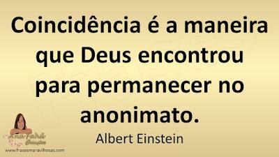 Coincidência é a maneira que Deus encontrou para permanecer no anonimato. Albert Einstein