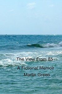 The View from 85 and Sixteen Short Stories: A Fictional Memoir by Martin Green
