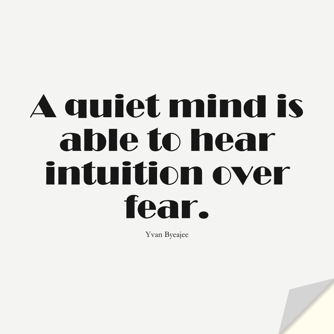 A quiet mind is able to hear intuition over fear. (Yvan Byeajee);  #FearQuotes