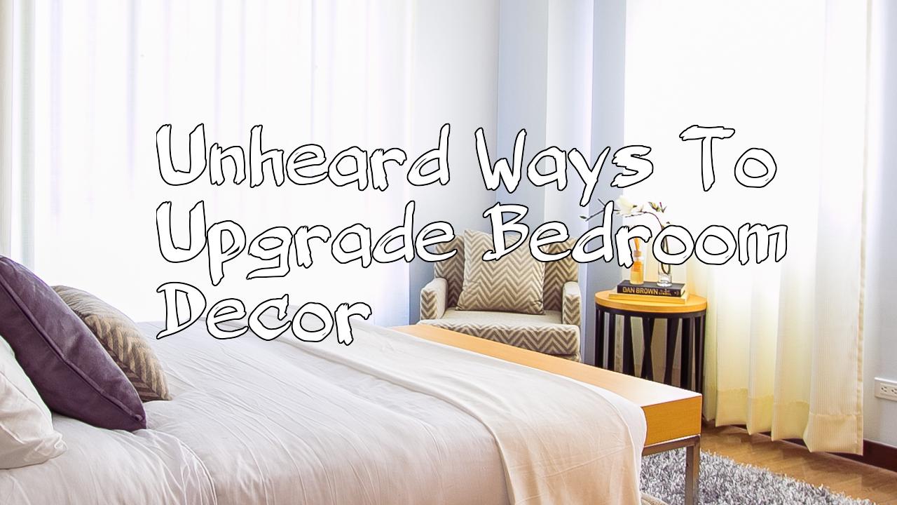 Unheard Ways To Upgrade Bedroom Decor