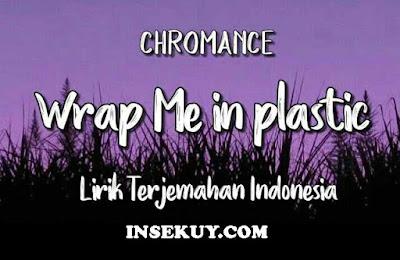 Lirik Lagu Wrap Me In Plastic [ CHROMANCE ] & Terjemahan Makna, Arti Lengkap