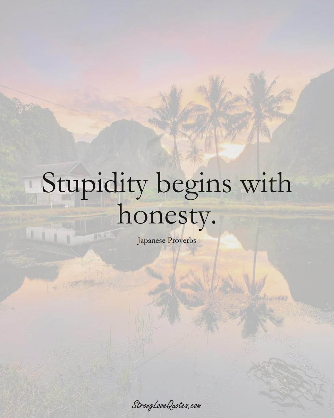 Stupidity begins with honesty. (Japanese Sayings);  #AsianSayings