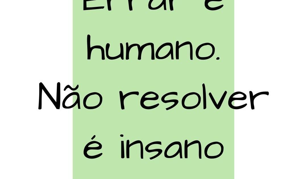 Errar é humano, não resolver é insano