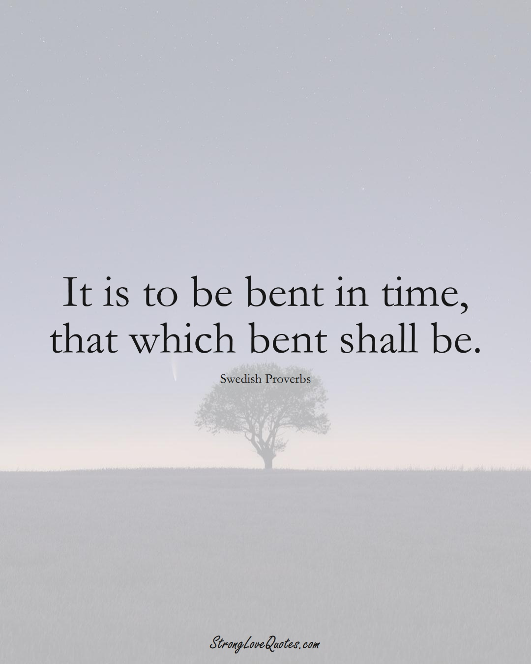 It is to be bent in time, that which bent shall be. (Swedish Sayings);  #EuropeanSayings