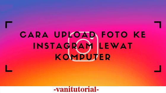cara-upload-foto-ke-instagram-lewat-komputer