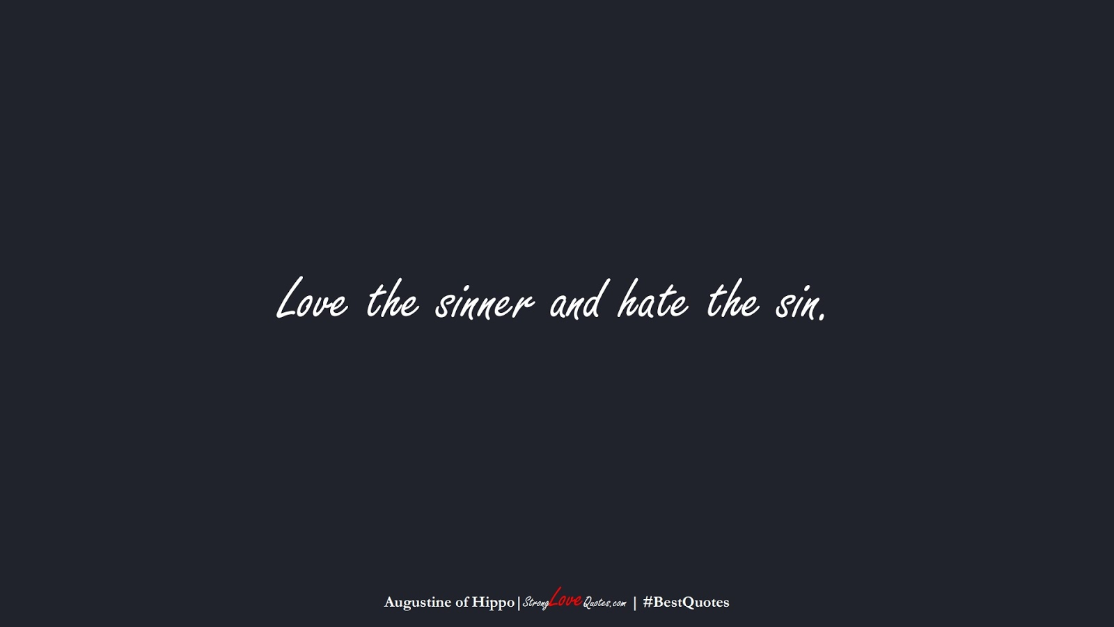Love the sinner and hate the sin. (Augustine of Hippo);  #BestQuotes