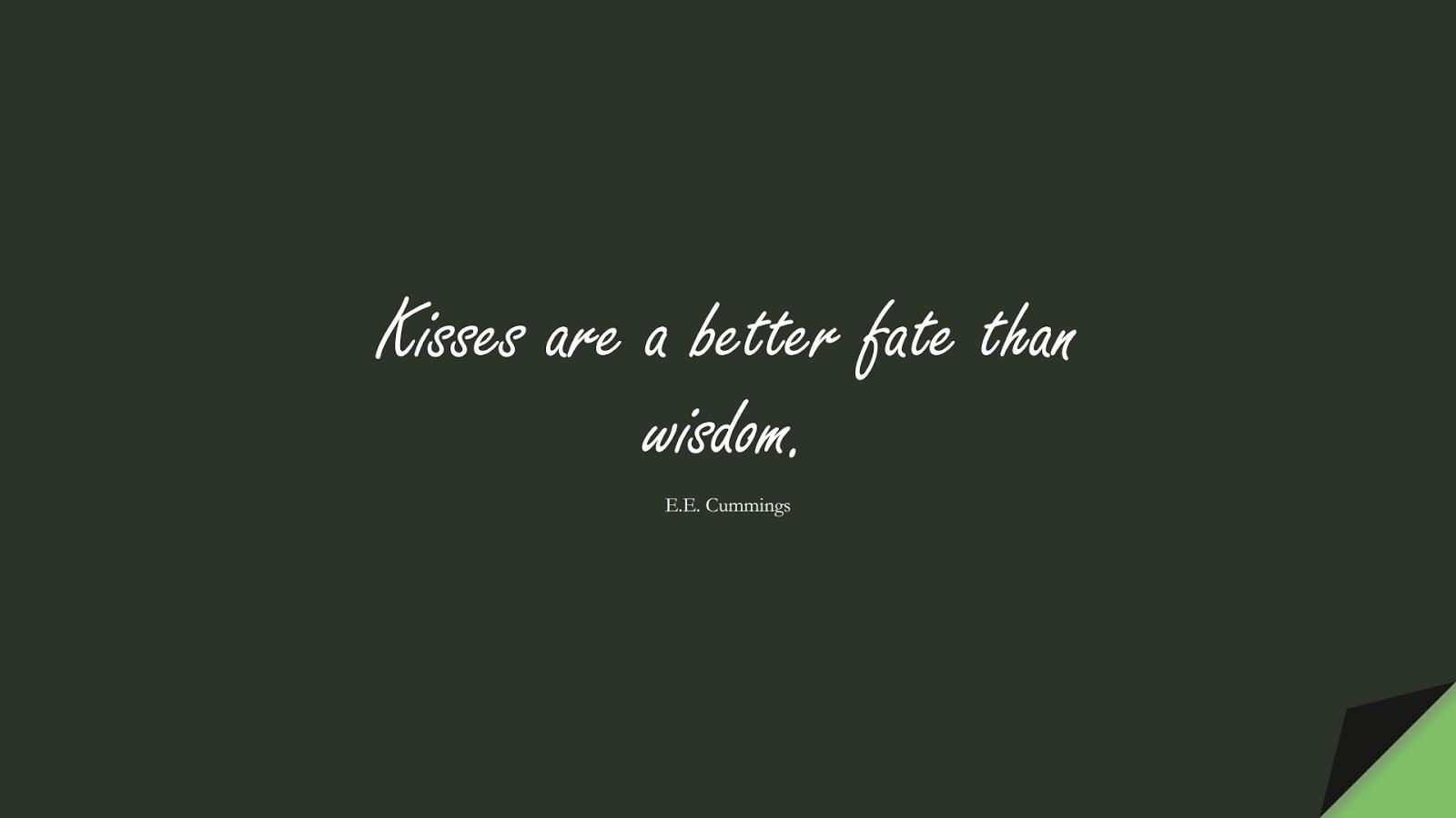 Kisses are a better fate than wisdom. (E.E. Cummings);  #LoveQuotes