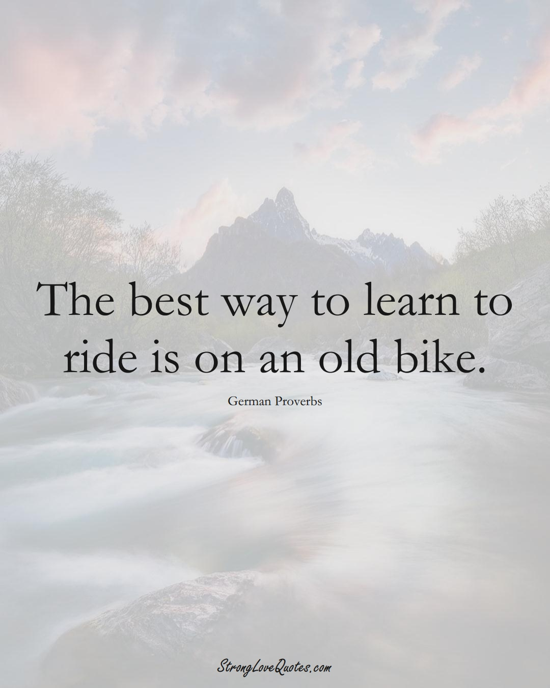 The best way to learn to ride is on an old bike. (German Sayings);  #EuropeanSayings