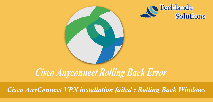 Cisco Any Connect VPN installation failed : Rolling Back Windows. There is a problem with the windows installer package....