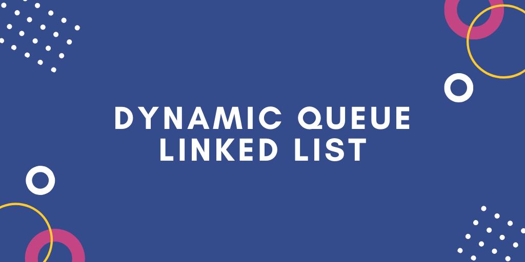 Dynamic Queue Linked List