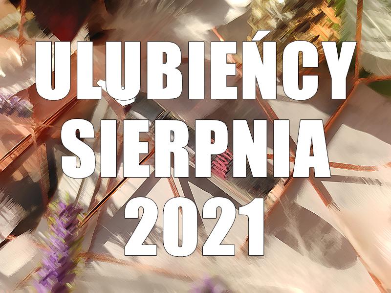 ULUBIEŃCY SIERPNIA 2021